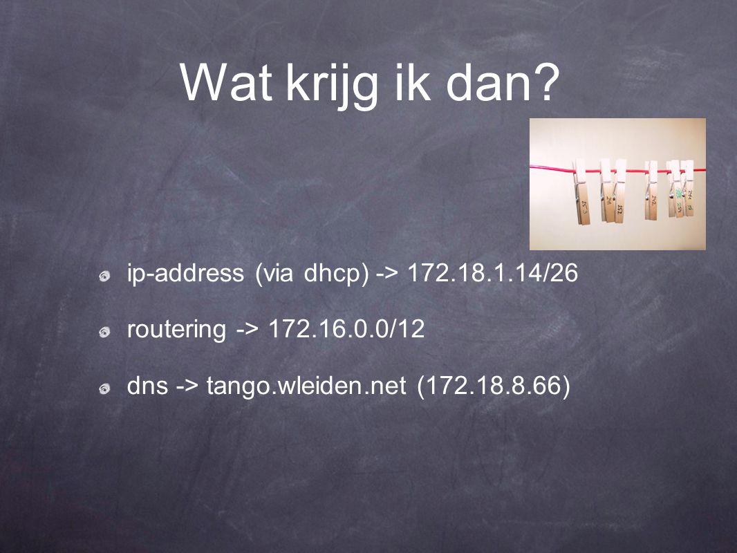 Wat krijg ik dan? ip-address (via dhcp) -> 172.18.1.14/26 routering -> 172.16.0.0/12 dns -> tango.wleiden.net (172.18.8.66)