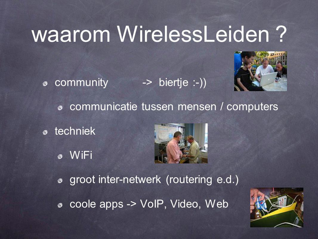 waarom WirelessLeiden ? community -> biertje :-)) communicatie tussen mensen / computers techniek WiFi groot inter-netwerk (routering e.d.) coole apps