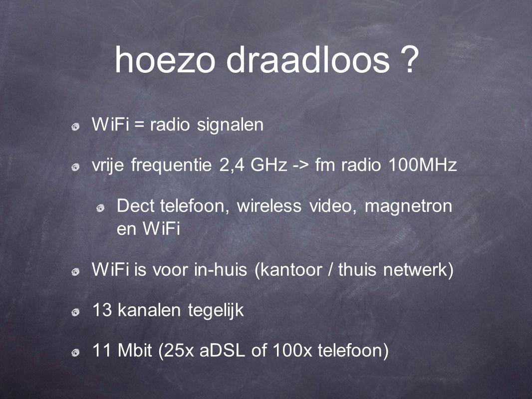 hoezo draadloos ? WiFi = radio signalen vrije frequentie 2,4 GHz -> fm radio 100MHz Dect telefoon, wireless video, magnetron en WiFi WiFi is voor in-h