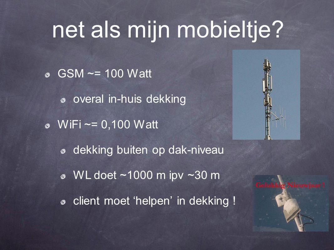 net als mijn mobieltje? GSM ~= 100 Watt overal in-huis dekking WiFi ~= 0,100 Watt dekking buiten op dak-niveau WL doet ~1000 m ipv ~30 m client moet '