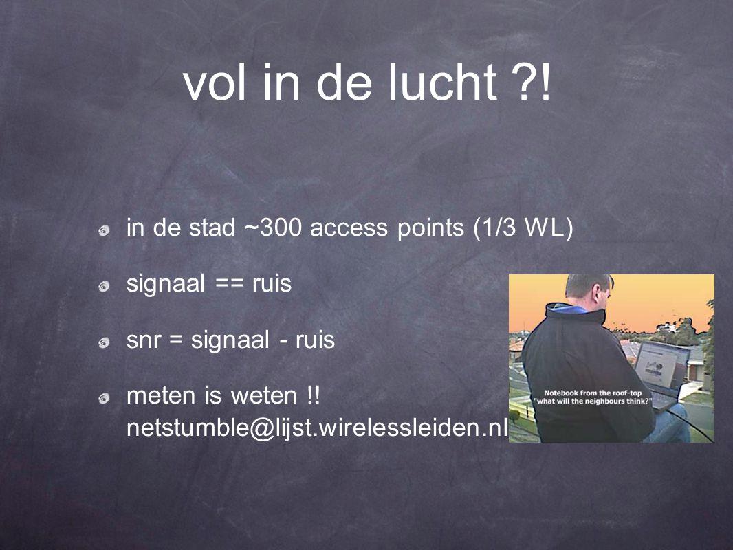 vol in de lucht ?! in de stad ~300 access points (1/3 WL) signaal == ruis snr = signaal - ruis meten is weten !! netstumble@lijst.wirelessleiden.nl