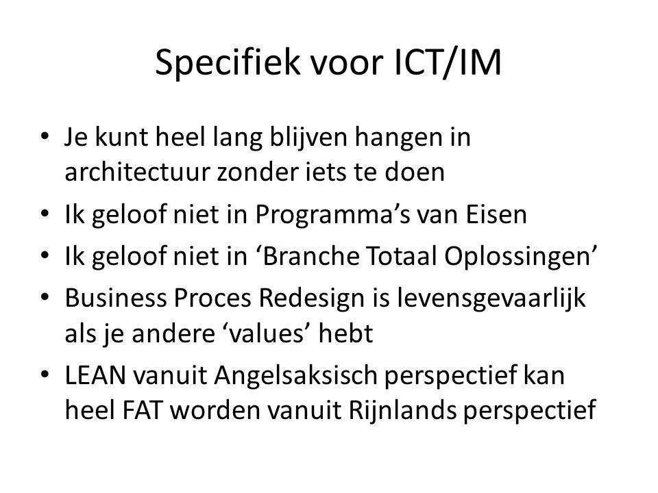 Specifiek voor ICT/IM Je kunt heel lang blijven hangen in architectuur zonder iets te doen Ik geloof niet in Programma's van Eisen Ik geloof niet in 'Branche Totaal Oplossingen' Business Proces Redesign is levensgevaarlijk als je andere 'values' hebt LEAN vanuit Angelsaksisch perspectief kan heel FAT worden vanuit Rijnlands perspectief