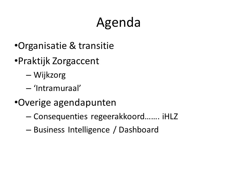 Agenda Organisatie & transitie Praktijk Zorgaccent – Wijkzorg – 'Intramuraal' Overige agendapunten – Consequenties regeerakkoord…….