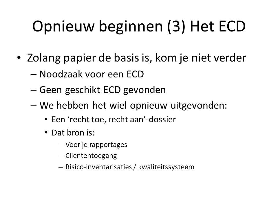 Opnieuw beginnen (3) Het ECD Zolang papier de basis is, kom je niet verder – Noodzaak voor een ECD – Geen geschikt ECD gevonden – We hebben het wiel opnieuw uitgevonden: Een 'recht toe, recht aan'-dossier Dat bron is: – Voor je rapportages – Cliententoegang – Risico-inventarisaties / kwaliteitssysteem