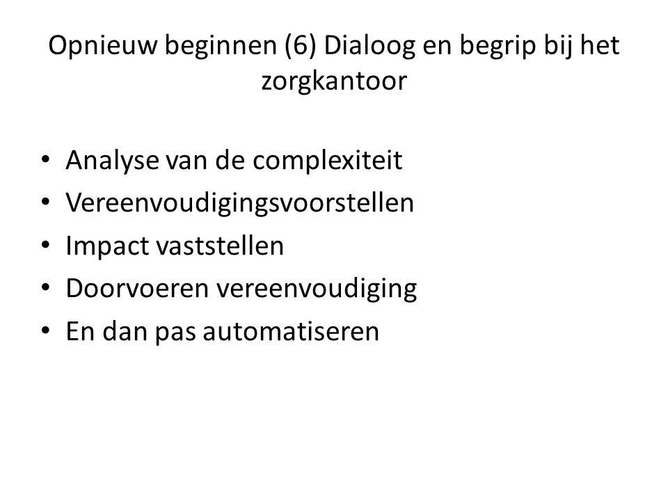 Opnieuw beginnen (6) Dialoog en begrip bij het zorgkantoor Analyse van de complexiteit Vereenvoudigingsvoorstellen Impact vaststellen Doorvoeren vereenvoudiging En dan pas automatiseren