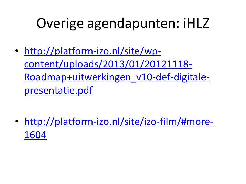 Overige agendapunten: iHLZ http://platform-izo.nl/site/wp- content/uploads/2013/01/20121118- Roadmap+uitwerkingen_v10-def-digitale- presentatie.pdf http://platform-izo.nl/site/wp- content/uploads/2013/01/20121118- Roadmap+uitwerkingen_v10-def-digitale- presentatie.pdf http://platform-izo.nl/site/izo-film/#more- 1604 http://platform-izo.nl/site/izo-film/#more- 1604