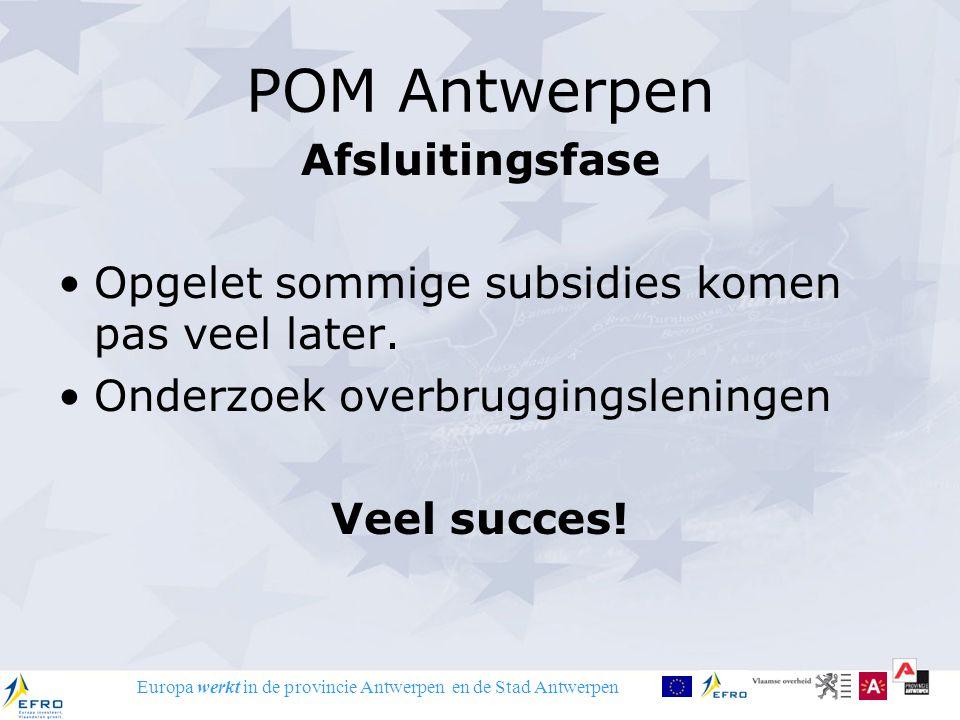 Europa werkt in de provincie Antwerpen en de Stad Antwerpen POM Antwerpen Afsluitingsfase Opgelet sommige subsidies komen pas veel later. Onderzoek ov
