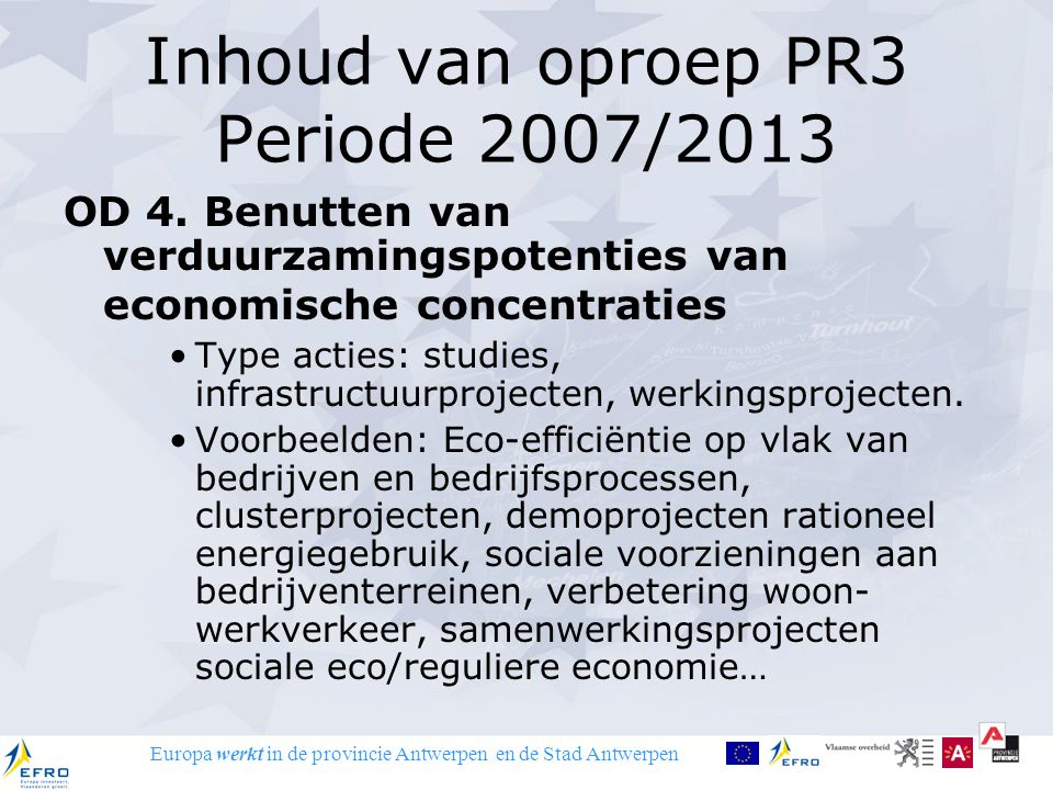 Europa werkt in de provincie Antwerpen en de Stad Antwerpen Inhoud van oproep PR3 Periode 2007/2013 OD 4. Benutten van verduurzamingspotenties van eco