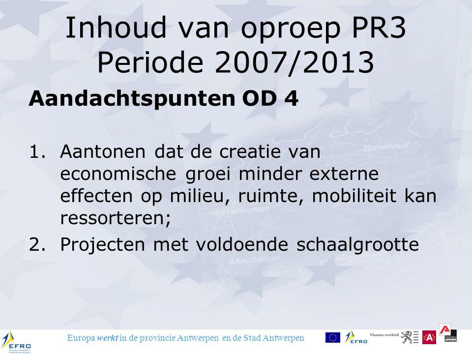 Europa werkt in de provincie Antwerpen en de Stad Antwerpen Inhoud van oproep PR3 Periode 2007/2013 Aandachtspunten OD 4 1.Aantonen dat de creatie van