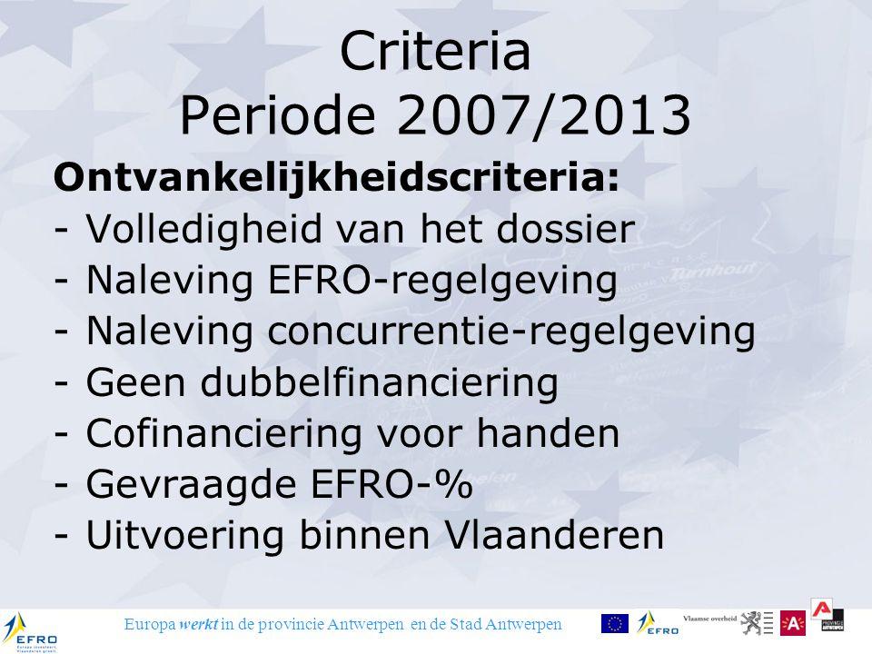 Europa werkt in de provincie Antwerpen en de Stad Antwerpen Criteria Periode 2007/2013 Ontvankelijkheidscriteria: -Volledigheid van het dossier -Nalev