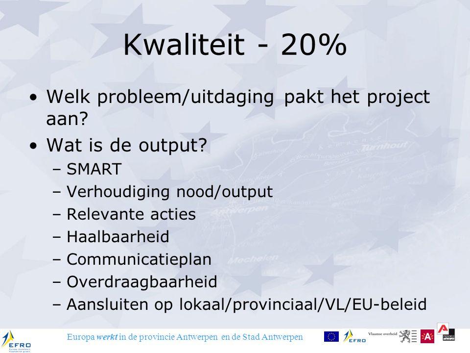 Europa werkt in de provincie Antwerpen en de Stad Antwerpen Kwaliteit - 20% Welk probleem/uitdaging pakt het project aan? Wat is de output? –SMART –Ve