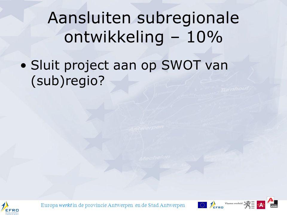 Europa werkt in de provincie Antwerpen en de Stad Antwerpen Aansluiten subregionale ontwikkeling – 10% Sluit project aan op SWOT van (sub)regio?