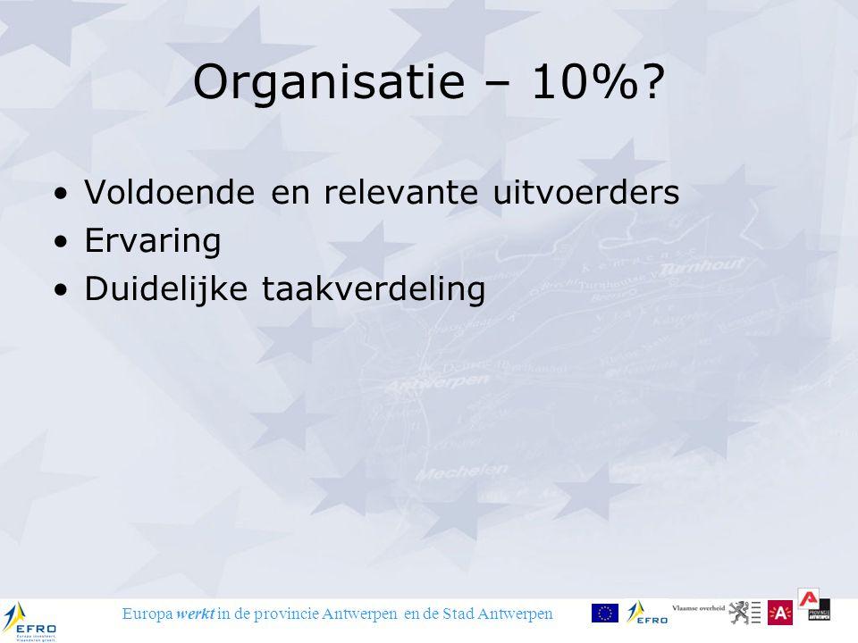 Europa werkt in de provincie Antwerpen en de Stad Antwerpen Organisatie – 10%? Voldoende en relevante uitvoerders Ervaring Duidelijke taakverdeling