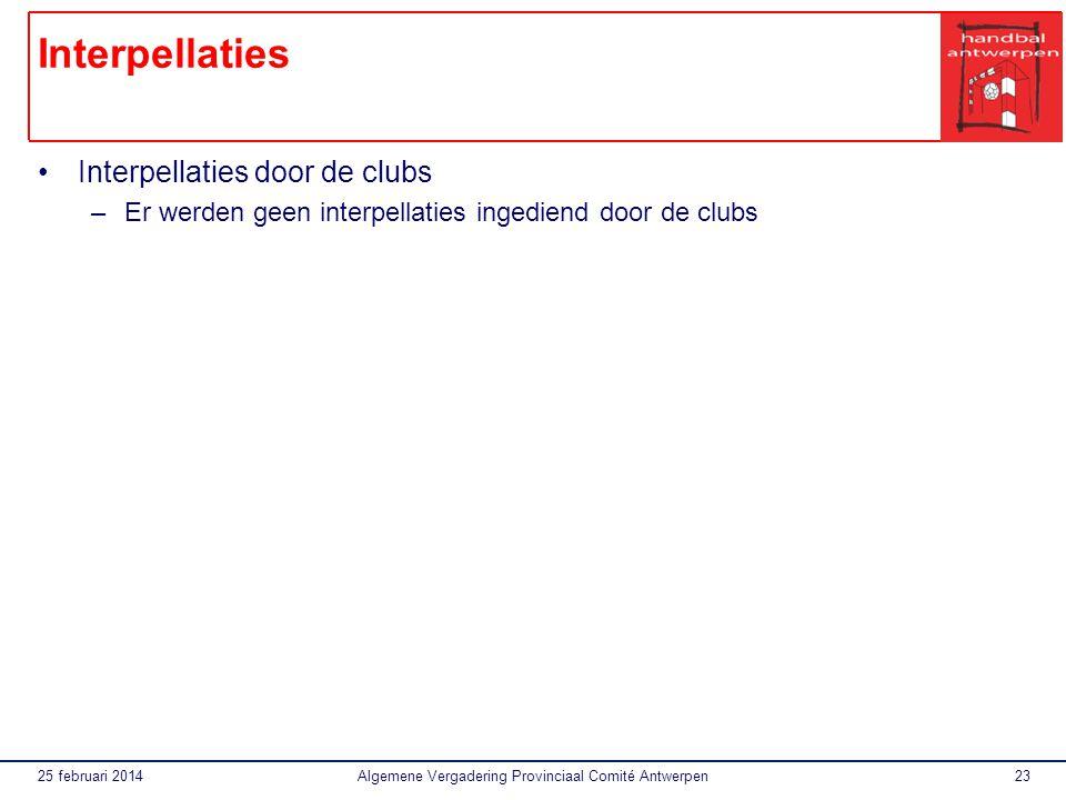 25 februari 2014Algemene Vergadering Provinciaal Comité Antwerpen23 Interpellaties Interpellaties door de clubs –Er werden geen interpellaties ingediend door de clubs