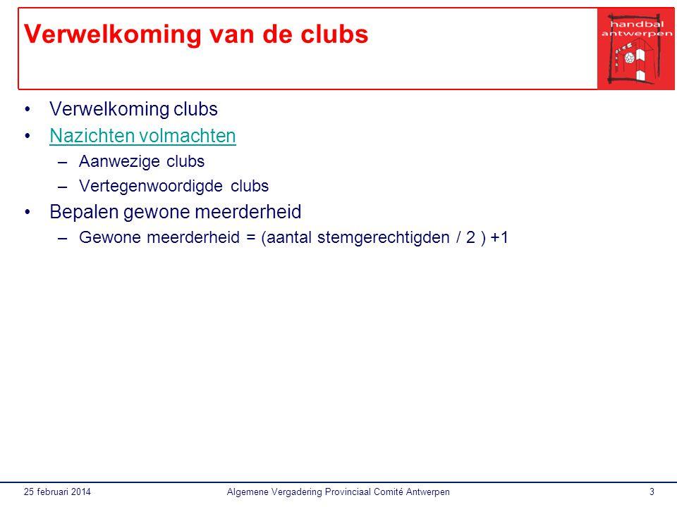 25 februari 2014Algemene Vergadering Provinciaal Comité Antwerpen3 Verwelkoming van de clubs Verwelkoming clubs Nazichten volmachten –Aanwezige clubs –Vertegenwoordigde clubs Bepalen gewone meerderheid –Gewone meerderheid = (aantal stemgerechtigden / 2 ) +1