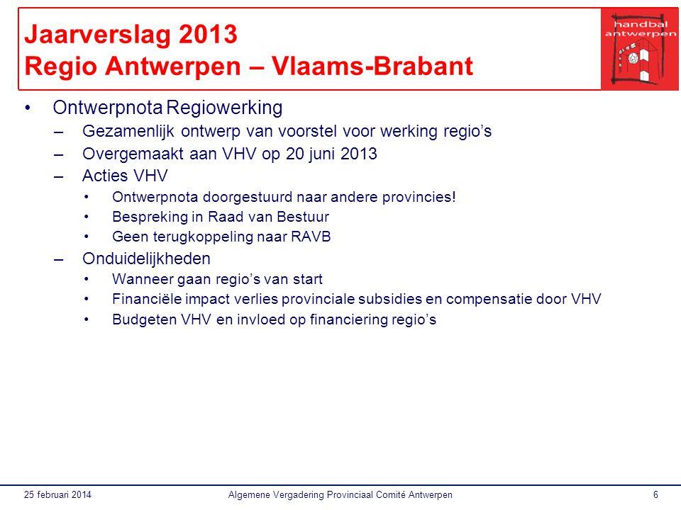 25 februari 2014Algemene Vergadering Provinciaal Comité Antwerpen6 Jaarverslag 2013 Regio Antwerpen – Vlaams-Brabant Ontwerpnota Regiowerking –Gezamenlijk ontwerp van voorstel voor werking regio's –Overgemaakt aan VHV op 20 juni 2013 –Acties VHV Ontwerpnota doorgestuurd naar andere provincies.