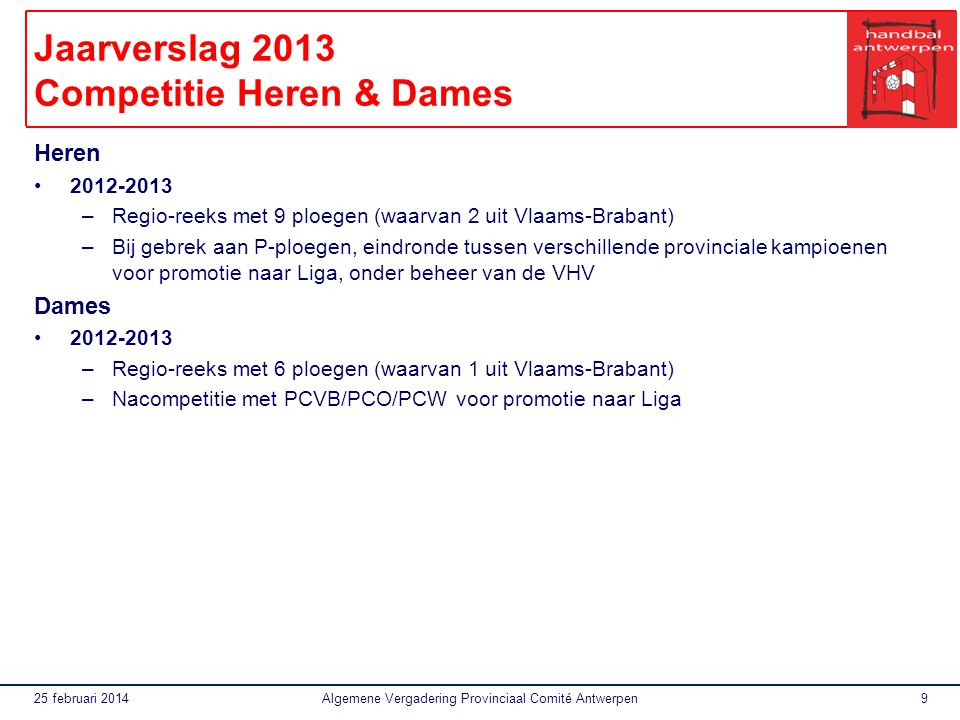 25 februari 2014Algemene Vergadering Provinciaal Comité Antwerpen9 Jaarverslag 2013 Competitie Heren & Dames Heren 2012-2013 –Regio-reeks met 9 ploegen (waarvan 2 uit Vlaams-Brabant) –Bij gebrek aan P-ploegen, eindronde tussen verschillende provinciale kampioenen voor promotie naar Liga, onder beheer van de VHV Dames 2012-2013 –Regio-reeks met 6 ploegen (waarvan 1 uit Vlaams-Brabant) –Nacompetitie met PCVB/PCO/PCW voor promotie naar Liga
