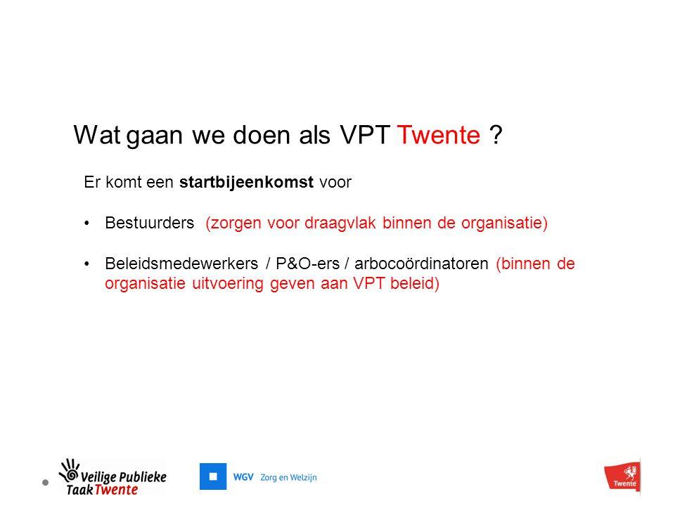 Wat gaan we doen als VPT Twente ? Er komt een startbijeenkomst voor Bestuurders (zorgen voor draagvlak binnen de organisatie) Beleidsmedewerkers / P&O