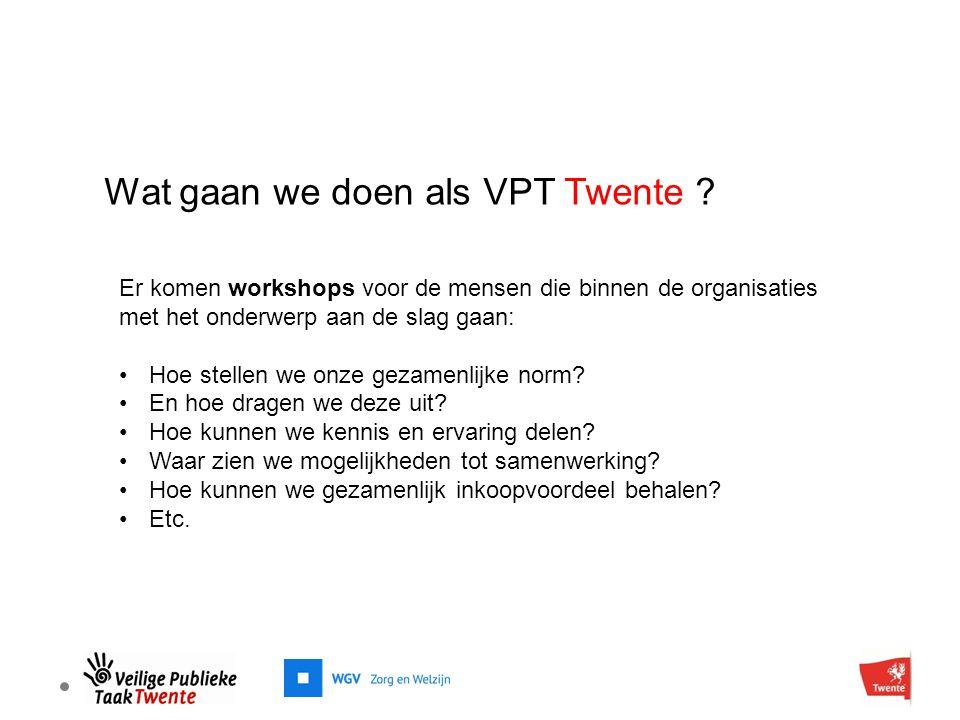 Wat gaan we doen als VPT Twente ? Er komen workshops voor de mensen die binnen de organisaties met het onderwerp aan de slag gaan: Hoe stellen we onze