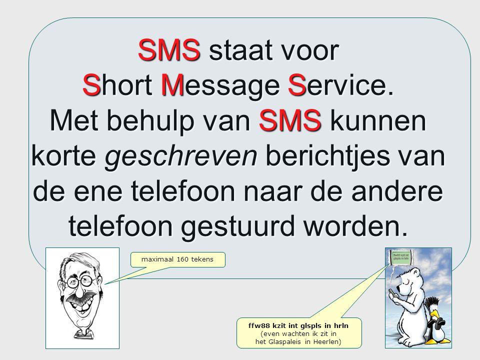 SMS staat voor Short Message Service. Met behulp van SMS kunnen korte geschreven berichtjes van de ene telefoon naar de andere telefoon gestuurd worde