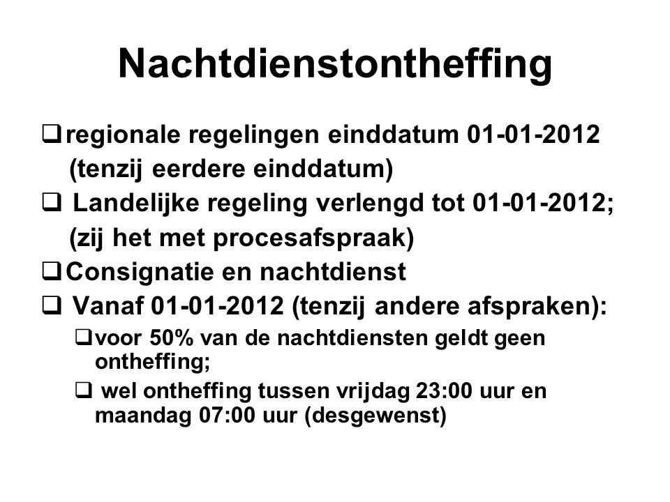 Nachtdienstontheffing  regionale regelingen einddatum 01-01-2012 (tenzij eerdere einddatum)  Landelijke regeling verlengd tot 01-01-2012; (zij het met procesafspraak)  Consignatie en nachtdienst  Vanaf 01-01-2012 (tenzij andere afspraken):  voor 50% van de nachtdiensten geldt geen ontheffing;  wel ontheffing tussen vrijdag 23:00 uur en maandag 07:00 uur (desgewenst)