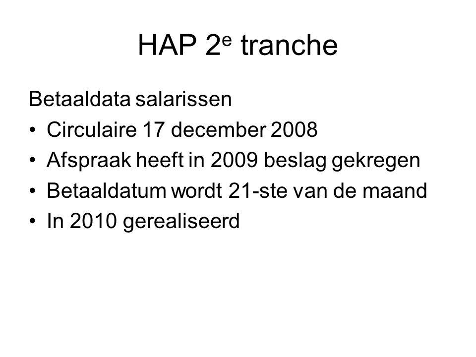 HAP 2 e tranche Betaaldata salarissen Circulaire 17 december 2008 Afspraak heeft in 2009 beslag gekregen Betaaldatum wordt 21-ste van de maand In 2010 gerealiseerd
