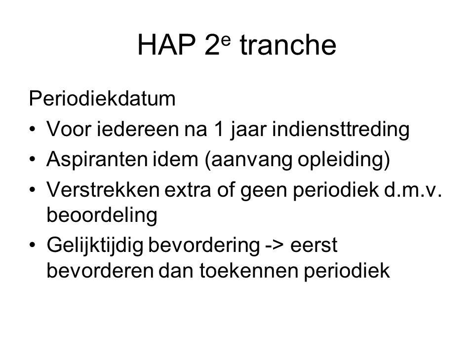 HAP 2 e tranche Periodiekdatum Voor iedereen na 1 jaar indiensttreding Aspiranten idem (aanvang opleiding) Verstrekken extra of geen periodiek d.m.v.