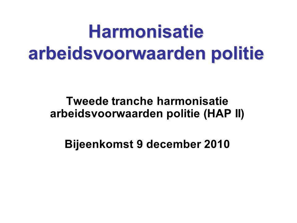 Harmonisatie arbeidsvoorwaarden politie Tweede tranche harmonisatie arbeidsvoorwaarden politie (HAP II) Bijeenkomst 9 december 2010