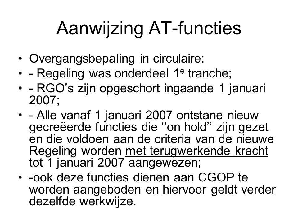 Aanwijzing AT-functies Overgangsbepaling in circulaire: - Regeling was onderdeel 1 e tranche; - RGO's zijn opgeschort ingaande 1 januari 2007; - Alle vanaf 1 januari 2007 ontstane nieuw gecreëerde functies die ''on hold'' zijn gezet en die voldoen aan de criteria van de nieuwe Regeling worden met terugwerkende kracht tot 1 januari 2007 aangewezen; -ook deze functies dienen aan CGOP te worden aangeboden en hiervoor geldt verder dezelfde werkwijze.