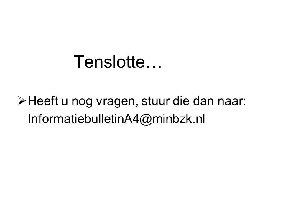 Tenslotte…  Heeft u nog vragen, stuur die dan naar: InformatiebulletinA4@minbzk.nl