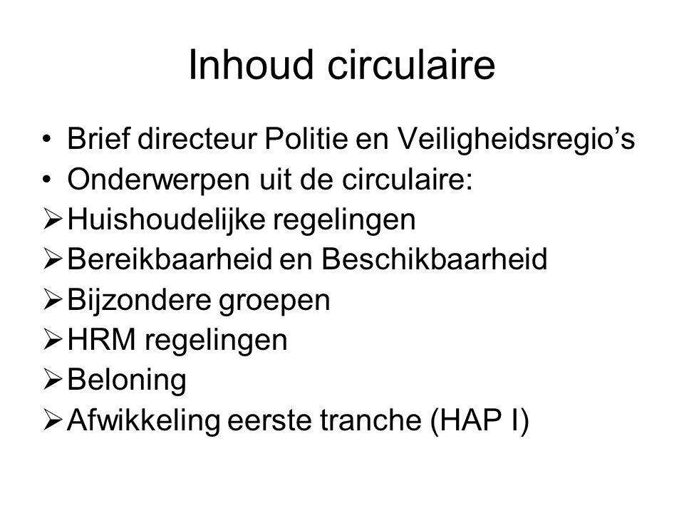 Inhoud circulaire Brief directeur Politie en Veiligheidsregio's Onderwerpen uit de circulaire:  Huishoudelijke regelingen  Bereikbaarheid en Beschikbaarheid  Bijzondere groepen  HRM regelingen  Beloning  Afwikkeling eerste tranche (HAP I)