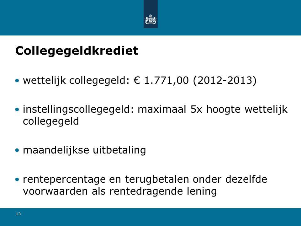 13 Collegegeldkrediet wettelijk collegegeld: € 1.771,00 (2012-2013) instellingscollegegeld: maximaal 5x hoogte wettelijk collegegeld maandelijkse uitb