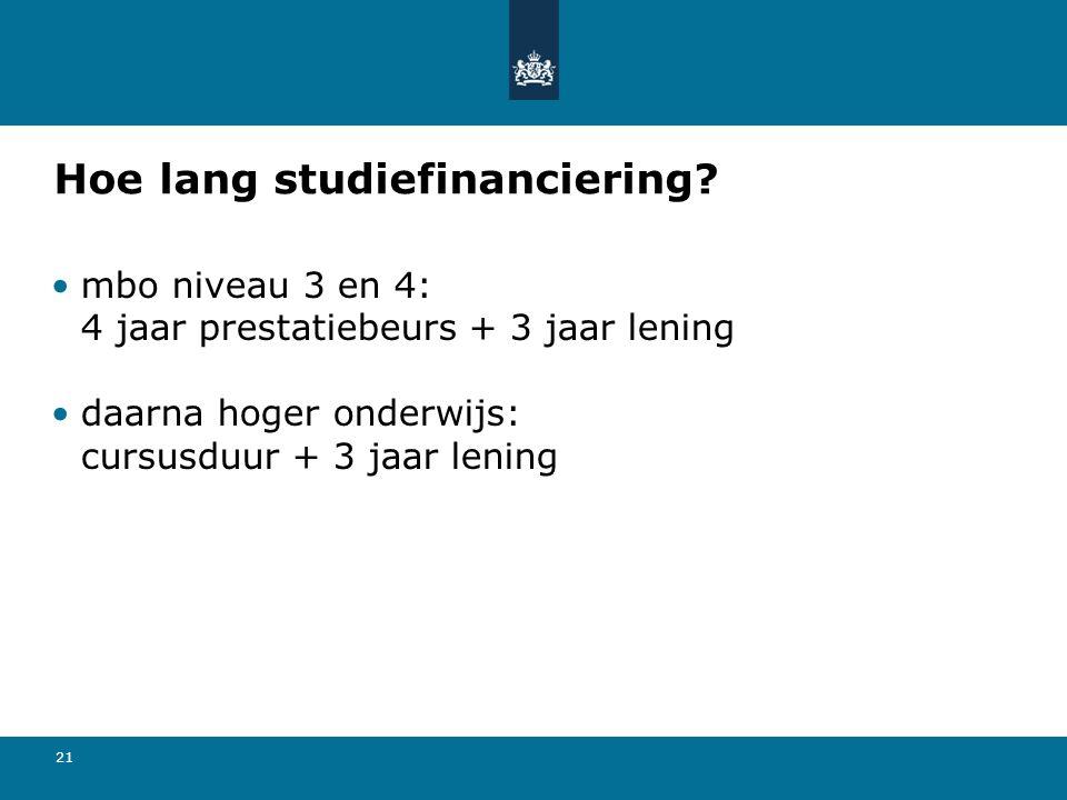 21 Hoe lang studiefinanciering? mbo niveau 3 en 4: 4 jaar prestatiebeurs + 3 jaar lening daarna hoger onderwijs: cursusduur + 3 jaar lening