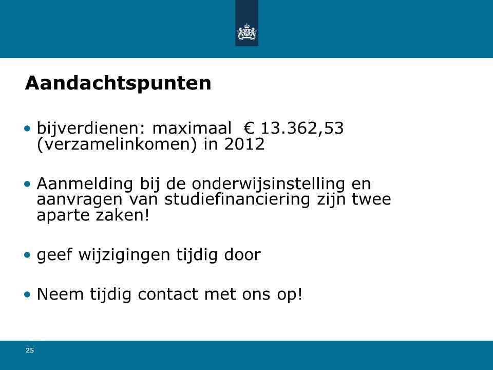 25 Aandachtspunten bijverdienen: maximaal € 13.362,53 (verzamelinkomen) in 2012 Aanmelding bij de onderwijsinstelling en aanvragen van studiefinancier