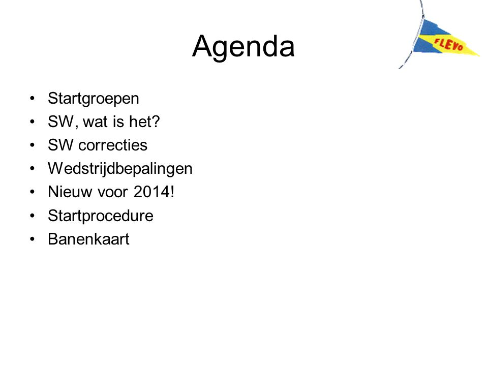 Agenda Startgroepen SW, wat is het? SW correcties Wedstrijdbepalingen Nieuw voor 2014! Startprocedure Banenkaart