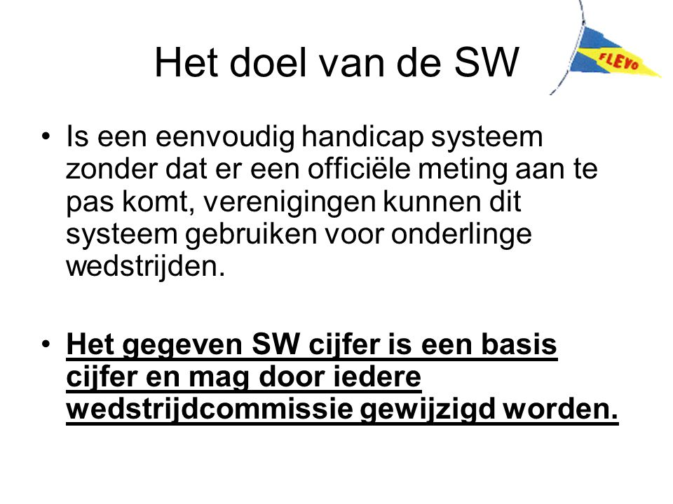 Het doel van de SW Is een eenvoudig handicap systeem zonder dat er een officiële meting aan te pas komt, verenigingen kunnen dit systeem gebruiken voor onderlinge wedstrijden.