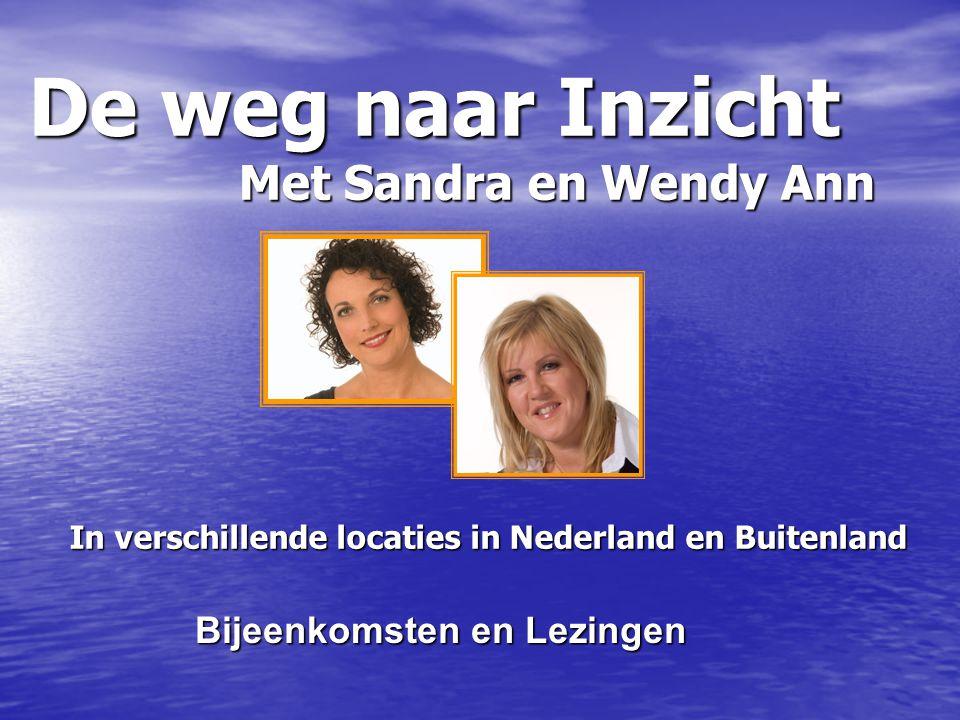 De weg naar Inzicht Met Sandra en Wendy Ann In verschillende locaties in Nederland en Buitenland Bijeenkomsten en Lezingen