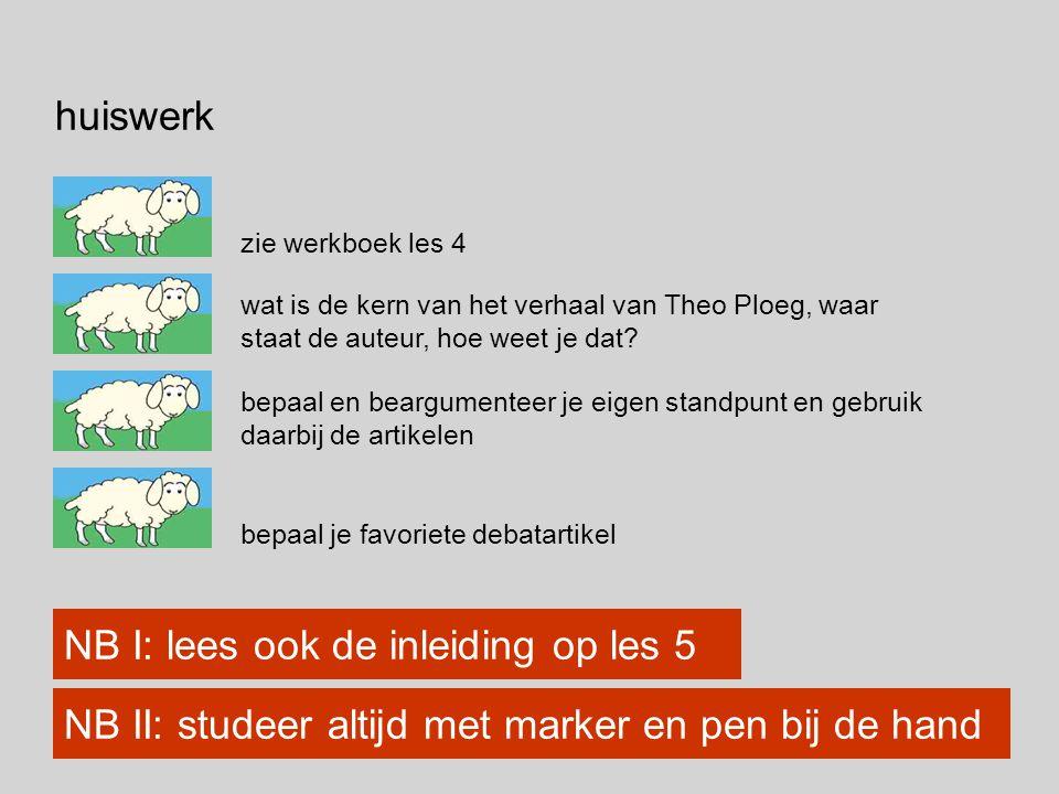 huiswerk zie werkboek les 4 NB I: lees ook de inleiding op les 5 bepaal en beargumenteer je eigen standpunt en gebruik daarbij de artikelen bepaal je favoriete debatartikel wat is de kern van het verhaal van Theo Ploeg, waar staat de auteur, hoe weet je dat.