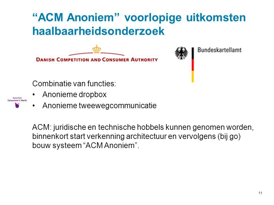 """11 """"ACM Anoniem"""" voorlopige uitkomsten haalbaarheidsonderzoek Combinatie van functies: Anonieme dropbox Anonieme tweewegcommunicatie ACM: juridische e"""