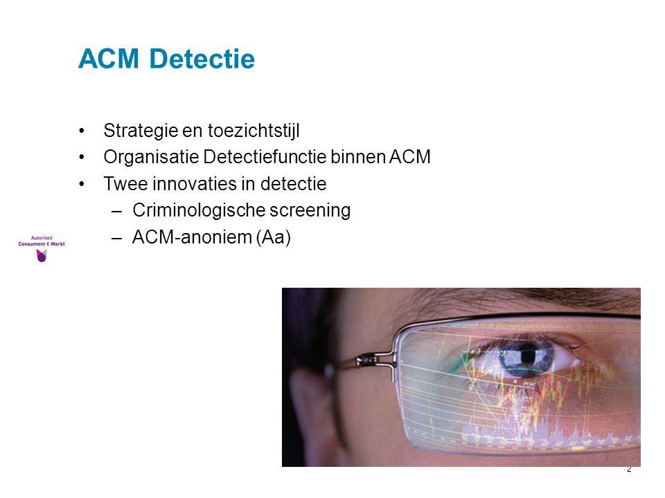 2 ACM Detectie Strategie en toezichtstijl Organisatie Detectiefunctie binnen ACM Twee innovaties in detectie –Criminologische screening –ACM-anoniem (