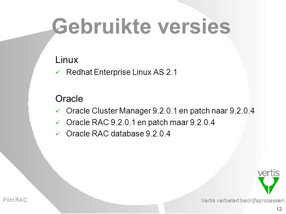Vertis verbetert bedrijfsprocessen 12 Gebruikte versies Linux Redhat Enterprise Linux AS 2.1 Oracle Oracle Cluster Manager 9.2.0.1 en patch naar 9.2.0