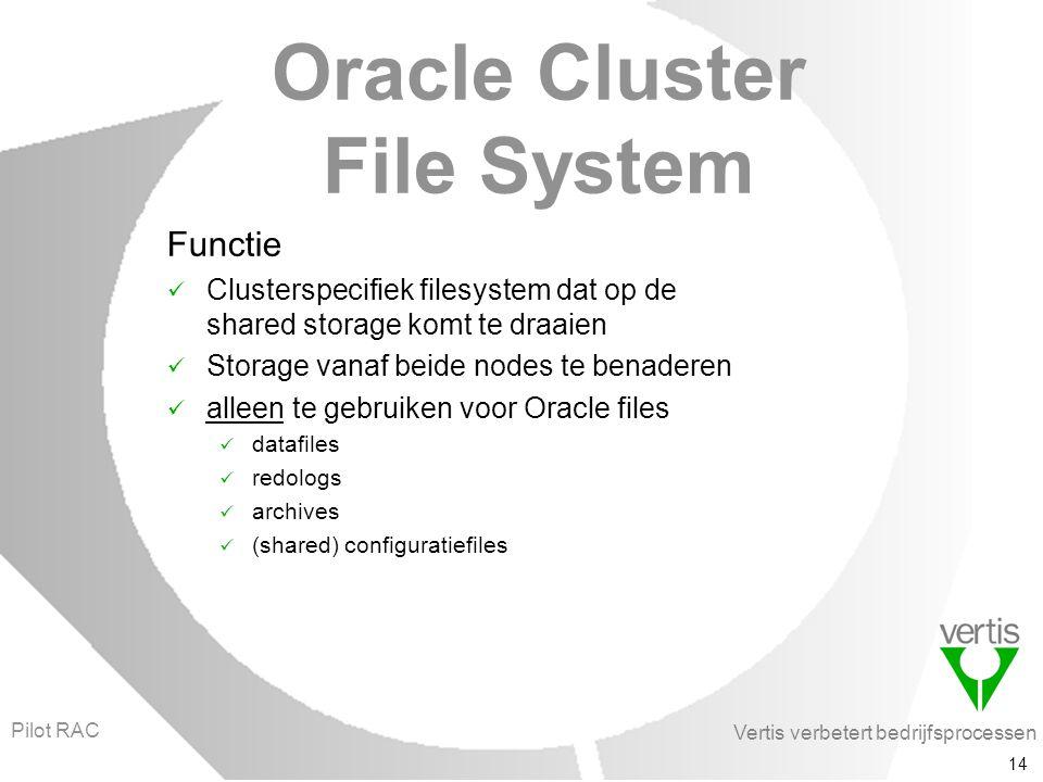 Vertis verbetert bedrijfsprocessen 14 Oracle Cluster File System Functie Clusterspecifiek filesystem dat op de shared storage komt te draaien Storage vanaf beide nodes te benaderen alleen te gebruiken voor Oracle files datafiles redologs archives (shared) configuratiefiles Pilot RAC