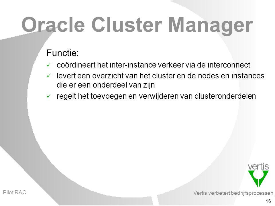 Vertis verbetert bedrijfsprocessen 16 Oracle Cluster Manager Functie: coördineert het inter-instance verkeer via de interconnect levert een overzicht van het cluster en de nodes en instances die er een onderdeel van zijn regelt het toevoegen en verwijderen van clusteronderdelen Pilot RAC