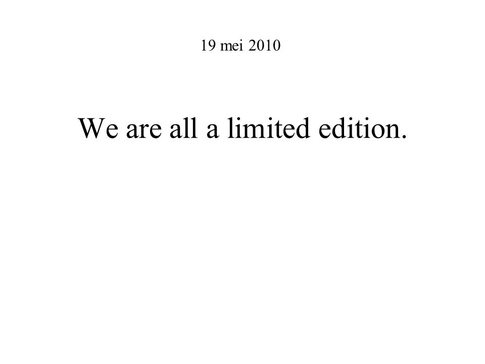 We are all a limited edition. 19 mei 2010