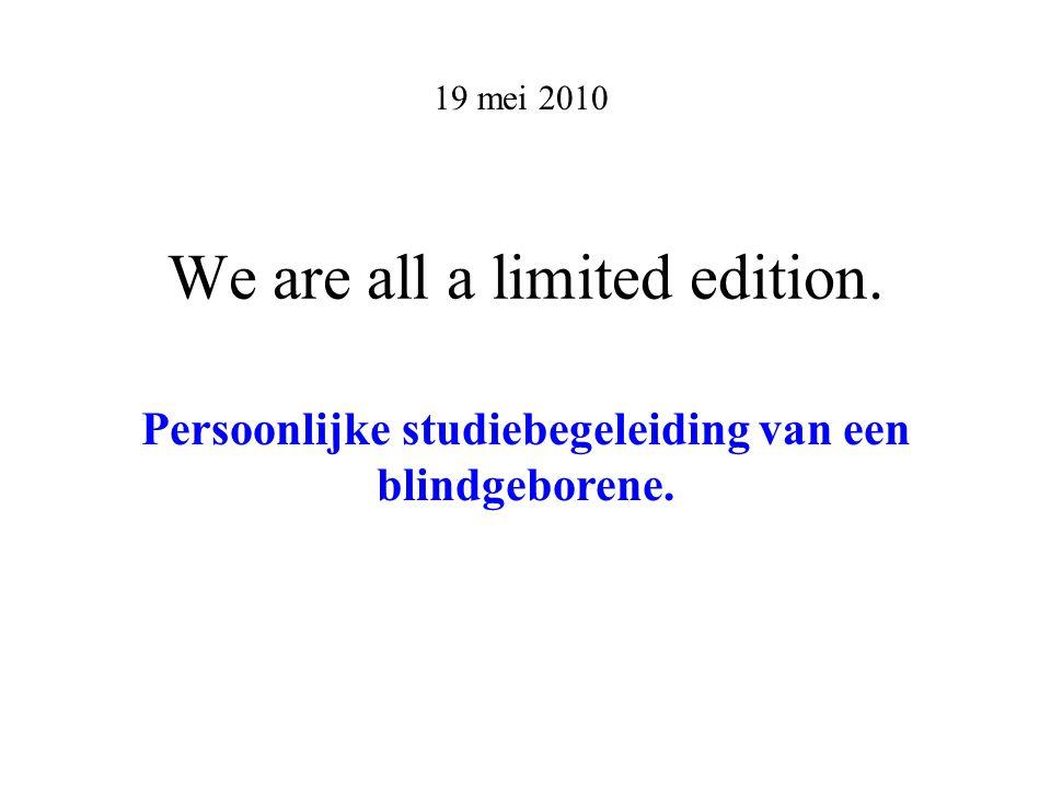 We are all a limited edition.19 mei 2010 Persoonlijke studiebegeleiding van een blindgeborene.