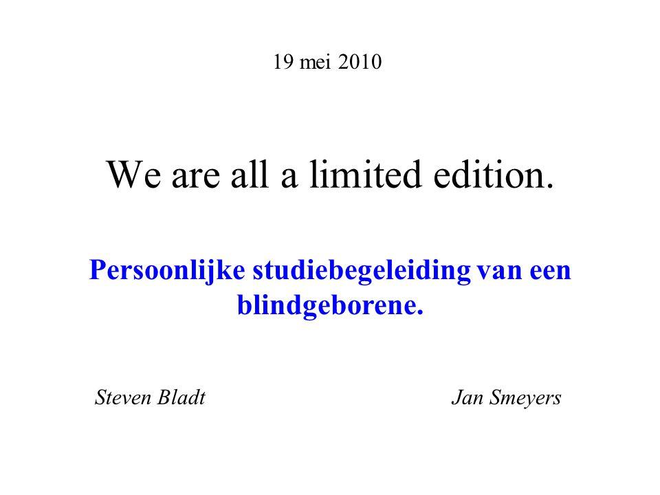 We are all a limited edition. 19 mei 2010 Persoonlijke studiebegeleiding van een blindgeborene.