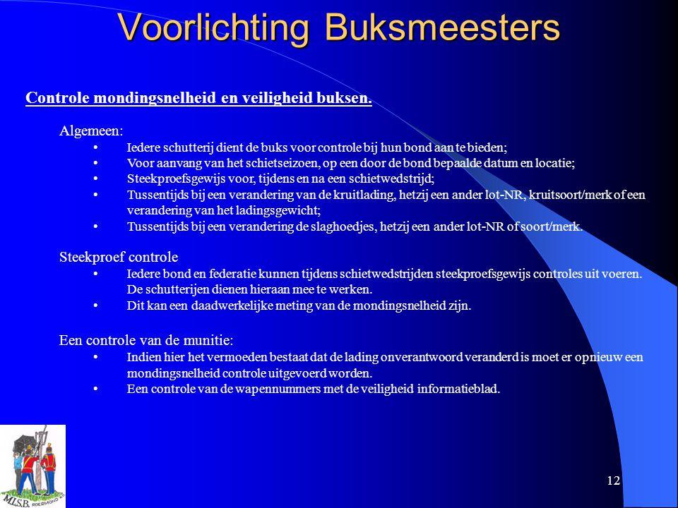 12 Voorlichting Buksmeesters Controle mondingsnelheid en veiligheid buksen. Algemeen: Iedere schutterij dient de buks voor controle bij hun bond aan t