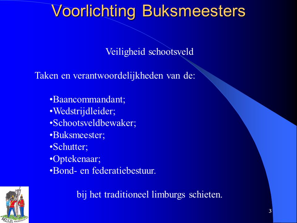 3 Voorlichting Buksmeesters Veiligheid schootsveld Taken en verantwoordelijkheden van de: Baancommandant; Wedstrijdleider; Schootsveldbewaker; Buksmee