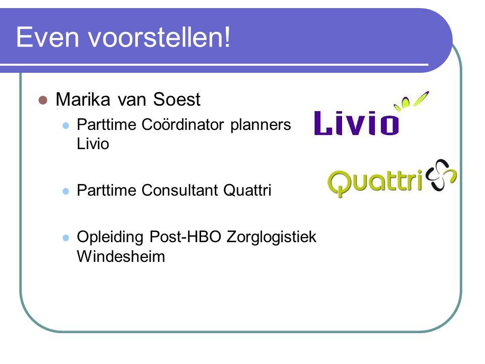 Even voorstellen! Marika van Soest Parttime Coördinator planners Livio Parttime Consultant Quattri Opleiding Post-HBO Zorglogistiek Windesheim
