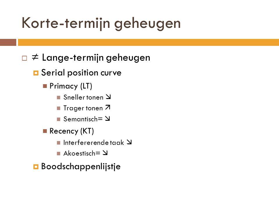 Korte-termijn geheugen  ≠ Lange-termijn geheugen  Serial position curve Primacy (LT) Sneller tonen  Trager tonen  Semantisch=  Recency (KT) Inter